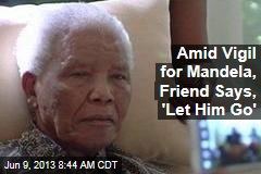 Amid Vigil for Mandela, Friend Says, 'Let Him Go'