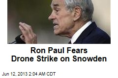 Ron Paul Fears Drone Strike on Snowden