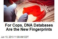 For Cops, DNA Databases Are the New Fingerprints