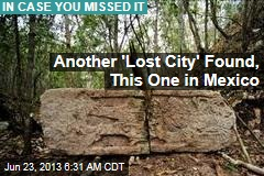 Another 'Lost City' Found, This One in Mexico