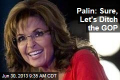 Palin: Sure, Let's Ditch the GOP