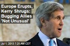 As Europe Erupts, Kerry Shrugs: Bugging Allies 'Not Unusual'
