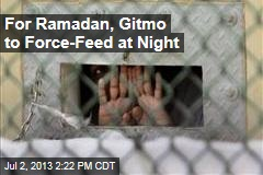 For Ramadan, Gitmo to Force-Feed at Night