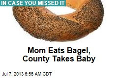 Mom Eats Bagel, County Takes Baby