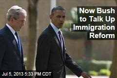 Now Bush to Talk Up Immigration Reform