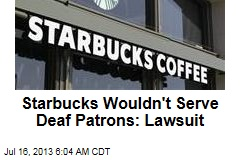 Starbucks Wouldn't Serve Deaf Patrons: Lawsuit