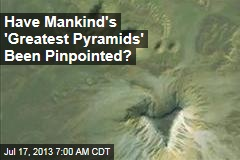 Have Mankind's 'Greatest Pyramids' Been Pinpointed?