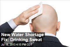 New Water Shortage Fix: Drinking Sweat