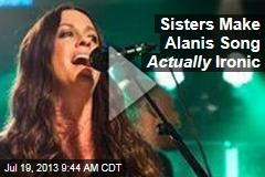 Sisters Make Alanis Song Actually Ironic