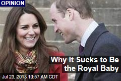 Why It Sucks to Be the Royal Baby