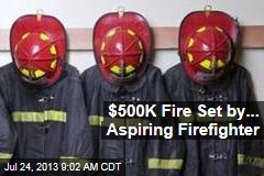 $500K Fire Set by... Aspiring Firefighter