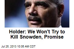 Holder: We Won't Try to Kill Snowden, Promise
