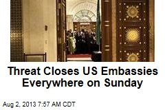 Threat Closes US Embassies Everywhere on Sunday