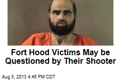Fort Hood Victims May be Questioned by Their Shooter