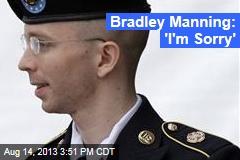 Bradley Manning: 'I'm Sorry'