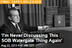 'I'm Never Discussing This SOB Watergate Thing Again'