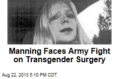Manning Faces Army Fight on Transgender Surgery