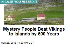 Mystery People Beat Vikings to Islands by 500 Years