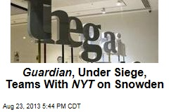 Guardian , Under Siege, Teams With NYT on Snowden