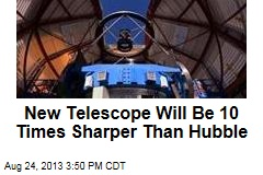 New Telescope Will be 10 Times Sharper Than Hubble