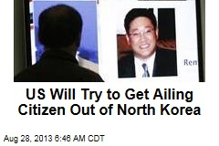 US Will Try to Get Ailing Citizen Out of North Korea