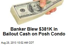 Banker Blew $381K in Bailout Cash on Posh Condo