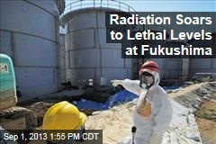 Radiation Soars to Lethal Levels at Fukushima