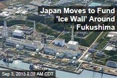 Japan Moves to Fund 'Ice Wall' Around Fukushima
