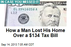 How a Man Lost His Home Over a $134 Tax Bill