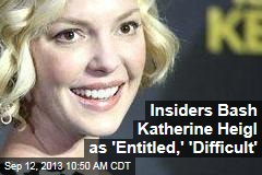 Insiders Bash Katherine Heigl as 'Entitled,' 'Difficult'