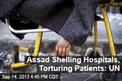 Assad Shelling Hospitals, Torturing Patients: UN