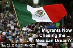 Migrants Now Chasing the ... Mexican Dream?