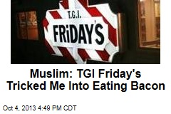 Muslim: TGI Friday's Tricked Me Into Eating Bacon