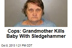Cops: Grandmother Kills Baby With Sledgehammer