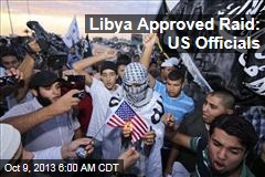 US Officials: Libya Approved Raid