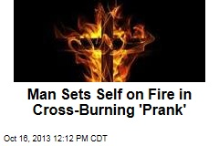 Man Sets Self on Fire in Cross-Burning 'Prank'