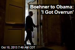 Boehner to Obama: 'I Got Overrun'