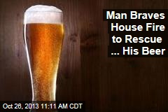 Man Braves House Fire to Rescue ... His Beer