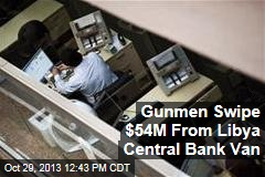 Gunmen Swipe $54M From Libya Central Bank Van