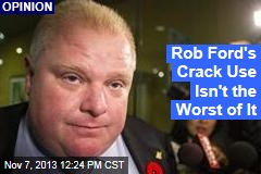 Rob Ford's Crack Use Isn't the Worst of It