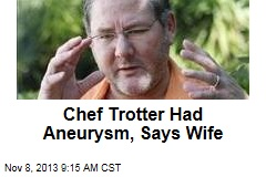 Chef Trotter Had Aneurysm, Says Wife