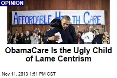 ObamaCare Is the Ugly Child of Lame Centrism