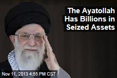 The Ayatollah Has Billions in Seized Assets