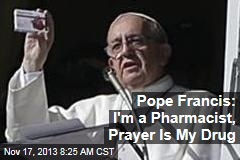 Pope Francis: I'm a Pharmacist, Prayer Is My Drug