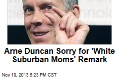 Arne Duncan Sorry for 'White Suburban Moms' Remark