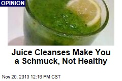 Juice Cleanses Make You a Schmuck, Not Healthy