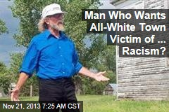 Man Who Wants All-White Town Victim of ... Racism?