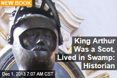 King Arthur Was a Scot, Lived in Swamp: Historian