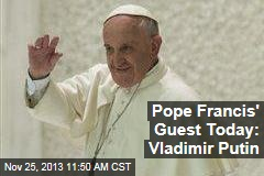 Pope Francis' Guest Today: Vladimir Putin