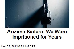 Arizona Sisters: We Were Imprisoned for Years